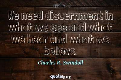 Photo Quote of We need discernment in what we see and what we hear and what we believe.