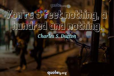 Photo Quote of You're 5 feet nothing, a hundred and nothing.