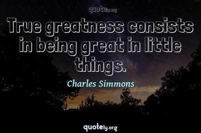 Photo Quote of True greatness consists in being great in little things.