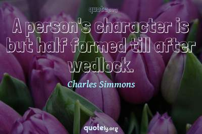 Photo Quote of A person's character is but half formed till after wedlock.