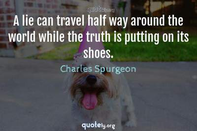 Photo Quote of A lie can travel half way around the world while the truth is putting on its shoes.