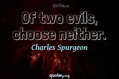 Photo Quote of Of two evils, choose neither.