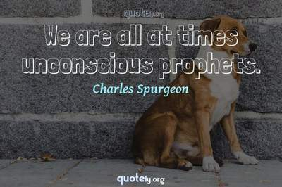 Photo Quote of We are all at times unconscious prophets.