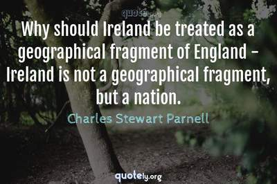 Photo Quote of Why should Ireland be treated as a geographical fragment of England - Ireland is not a geographical fragment, but a nation.