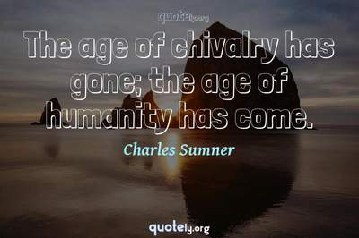 Photo Quote of The age of chivalry has gone; the age of humanity has come.