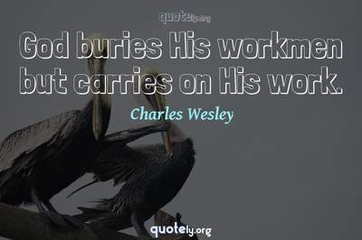 Photo Quote of God buries His workmen but carries on His work.