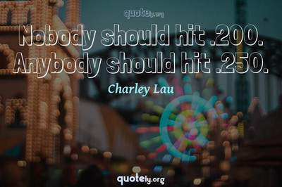 Photo Quote of Nobody should hit .200. Anybody should hit .250.