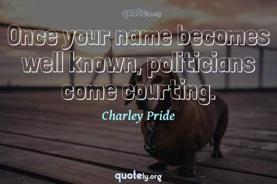 Photo Quote of Once your name becomes well known, politicians come courting.