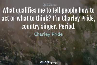 Photo Quote of What qualifies me to tell people how to act or what to think? I'm Charley Pride, country singer. Period.