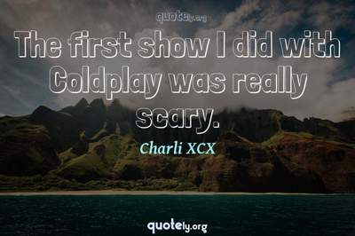 Photo Quote of The first show I did with Coldplay was really scary.