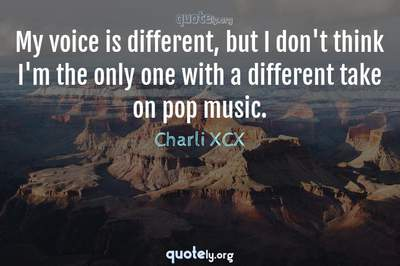 Photo Quote of My voice is different, but I don't think I'm the only one with a different take on pop music.