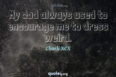 Photo Quote of My dad always used to encourage me to dress weird.