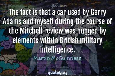 Photo Quote of The fact is that a car used by Gerry Adams and myself during the course of the Mitchell review was bugged by elements within British military intelligence.