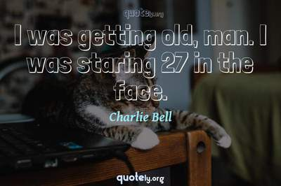 Photo Quote of I was getting old, man. I was staring 27 in the face.