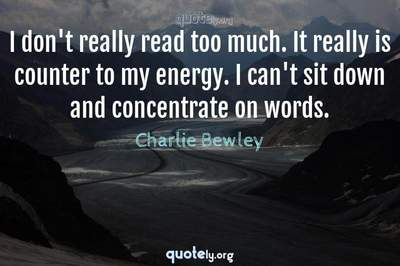 Photo Quote of I don't really read too much. It really is counter to my energy. I can't sit down and concentrate on words.