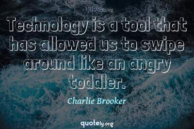 Photo Quote of Technology is a tool that has allowed us to swipe around like an angry toddler.