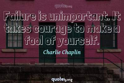 Photo Quote of Failure is unimportant. It takes courage to make a fool of yourself.