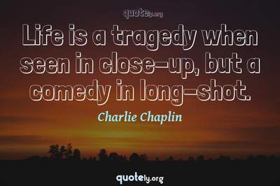 Photo Quote of Life is a tragedy when seen in close-up, but a comedy in long-shot.