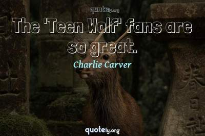 Photo Quote of The 'Teen Wolf' fans are so great.
