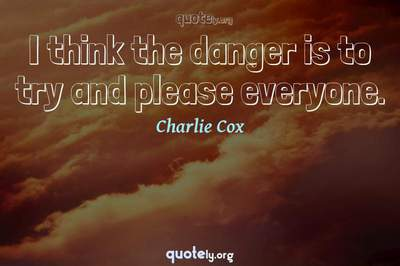 Photo Quote of I think the danger is to try and please everyone.