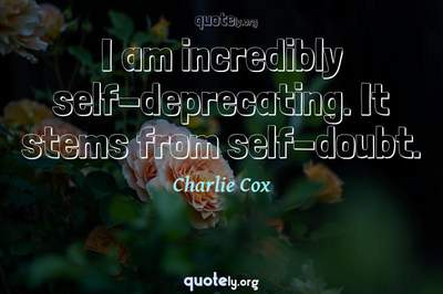 Photo Quote of I am incredibly self-deprecating. It stems from self-doubt.