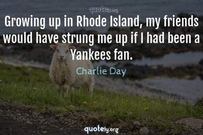 Photo Quote of Growing up in Rhode Island, my friends would have strung me up if I had been a Yankees fan.