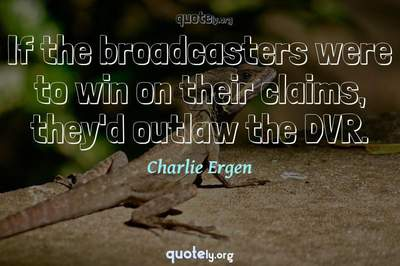 Photo Quote of If the broadcasters were to win on their claims, they'd outlaw the DVR.