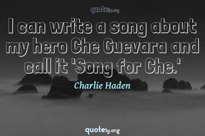 Photo Quote of I can write a song about my hero Che Guevara and call it 'Song for Che.'