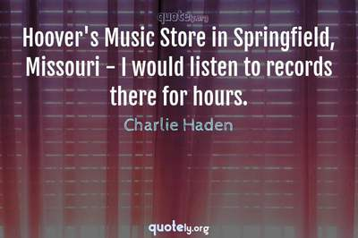 Photo Quote of Hoover's Music Store in Springfield, Missouri - I would listen to records there for hours.