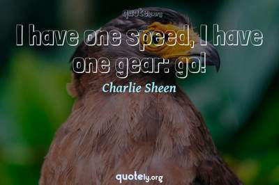 Photo Quote of I have one speed, I have one gear: go!