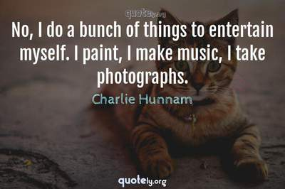 Photo Quote of No, I do a bunch of things to entertain myself. I paint, I make music, I take photographs.