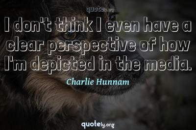 Photo Quote of I don't think I even have a clear perspective of how I'm depicted in the media.