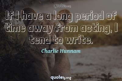 Photo Quote of If I have a long period of time away from acting, I tend to write.
