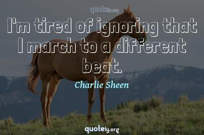 Photo Quote of I'm tired of ignoring that I march to a different beat.