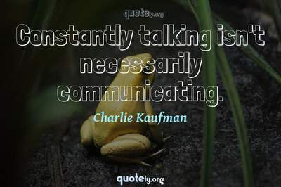 Photo Quote of Constantly talking isn't necessarily communicating.