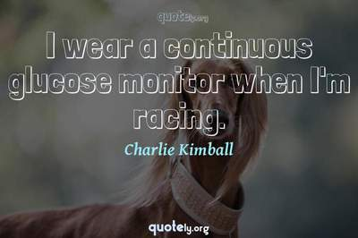 Photo Quote of I wear a continuous glucose monitor when I'm racing.