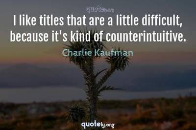 Photo Quote of I like titles that are a little difficult, because it's kind of counterintuitive.