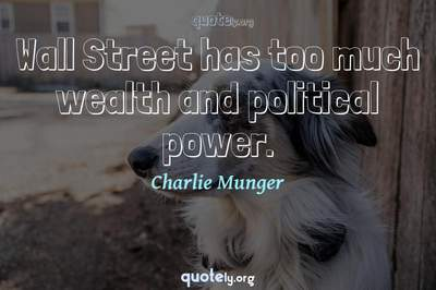 Photo Quote of Wall Street has too much wealth and political power.