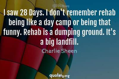 Photo Quote of I saw 28 Days. I don't remember rehab being like a day camp or being that funny. Rehab is a dumping ground. It's a big landfill.
