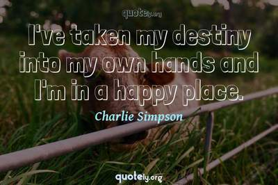 Photo Quote of I've taken my destiny into my own hands and I'm in a happy place.