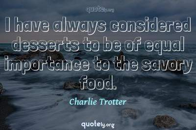 Photo Quote of I have always considered desserts to be of equal importance to the savory food.