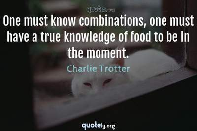 Photo Quote of One must know combinations, one must have a true knowledge of food to be in the moment.