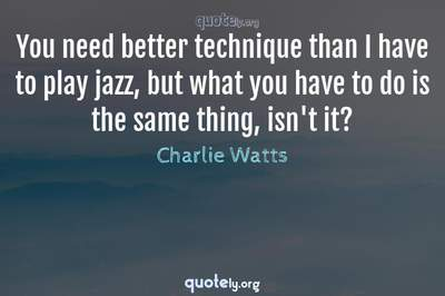 Photo Quote of You need better technique than I have to play jazz, but what you have to do is the same thing, isn't it?