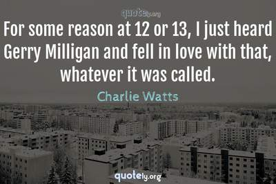 Photo Quote of For some reason at 12 or 13, I just heard Gerry Milligan and fell in love with that, whatever it was called.