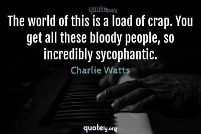 Photo Quote of The world of this is a load of crap. You get all these bloody people, so incredibly sycophantic.