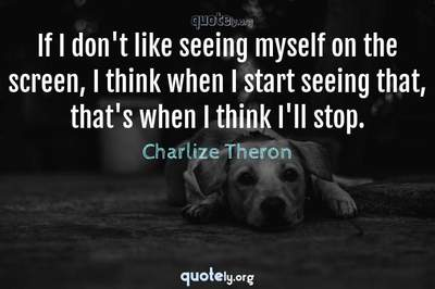 Photo Quote of If I don't like seeing myself on the screen, I think when I start seeing that, that's when I think I'll stop.