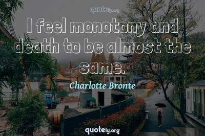 Photo Quote of I feel monotony and death to be almost the same.