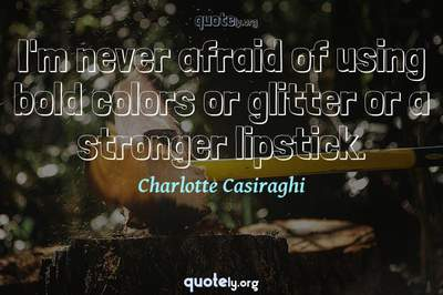 Photo Quote of I'm never afraid of using bold colors or glitter or a stronger lipstick.