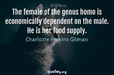 Photo Quote of The female of the genus homo is economically dependent on the male. He is her food supply.