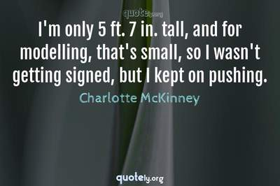 Photo Quote of I'm only 5 ft. 7 in. tall, and for modelling, that's small, so I wasn't getting signed, but I kept on pushing.